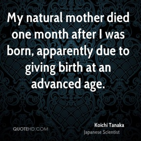 My natural mother died one month after I was born, apparently due to giving birth at an advanced age.