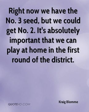 Right now we have the No. 3 seed, but we could get No. 2. It's absolutely important that we can play at home in the first round of the district.