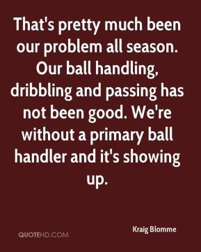 That's pretty much been our problem all season. Our ball handling, dribbling and passing has not been good. We're without a primary ball handler and it's showing up.