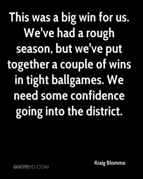 This was a big win for us. We've had a rough season, but we've put together a couple of wins in tight ballgames. We need some confidence going into the district.