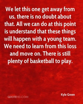 Kyle Green  - We let this one get away from us, there is no doubt about that. All we can do at this point is understand that these things will happen with a young team. We need to learn from this loss and move on. There is still plenty of basketball to play.