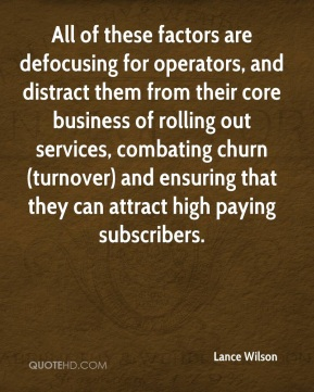 Lance Wilson  - All of these factors are defocusing for operators, and distract them from their core business of rolling out services, combating churn (turnover) and ensuring that they can attract high paying subscribers.