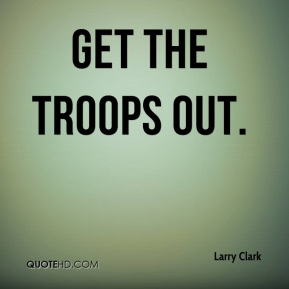 Larry Clark  - get the troops out.