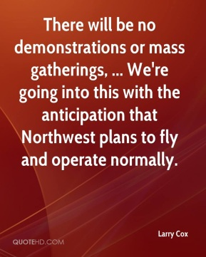 Larry Cox  - There will be no demonstrations or mass gatherings, ... We're going into this with the anticipation that Northwest plans to fly and operate normally.