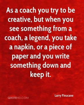 Larry Finucane  - As a coach you try to be creative, but when you see something from a coach, a legend, you take a napkin, or a piece of paper and you write something down and keep it.