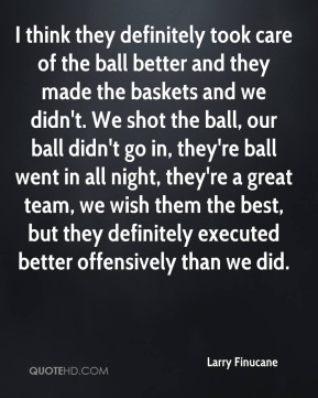 Larry Finucane  - I think they definitely took care of the ball better and they made the baskets and we didn't. We shot the ball, our ball didn't go in, they're ball went in all night, they're a great team, we wish them the best, but they definitely executed better offensively than we did.