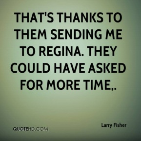 Larry Fisher  - That's thanks to them sending me to Regina. They could have asked for more time.