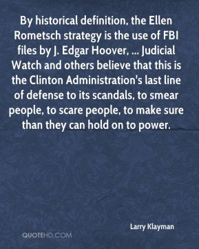 Larry Klayman  - By historical definition, the Ellen Rometsch strategy is the use of FBI files by J. Edgar Hoover, ... Judicial Watch and others believe that this is the Clinton Administration's last line of defense to its scandals, to smear people, to scare people, to make sure than they can hold on to power.