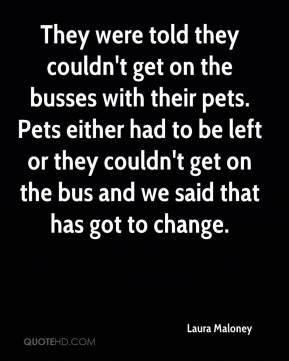 Laura Maloney  - They were told they couldn't get on the busses with their pets. Pets either had to be left or they couldn't get on the bus and we said that has got to change.
