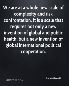 Laurie Garrett  - We are at a whole new scale of complexity and risk confrontation. It is a scale that requires not only a new invention of global and public health, but a new invention of global international political cooperation.