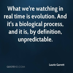 Laurie Garrett  - What we're watching in real time is evolution. And it's a biological process, and it is, by definition, unpredictable.