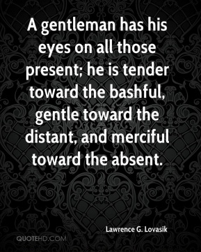 Lawrence G. Lovasik - A gentleman has his eyes on all those present; he is tender toward the bashful, gentle toward the distant, and merciful toward the absent.