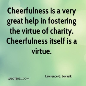 Cheerfulness is a very great help in fostering the virtue of charity. Cheerfulness itself is a virtue.