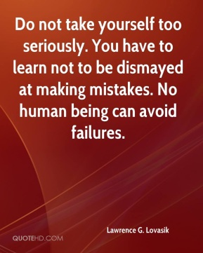 Do not take yourself too seriously. You have to learn not to be dismayed at making mistakes. No human being can avoid failures.