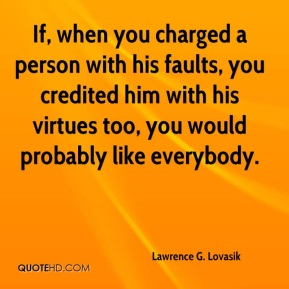 If, when you charged a person with his faults, you credited him with his virtues too, you would probably like everybody.