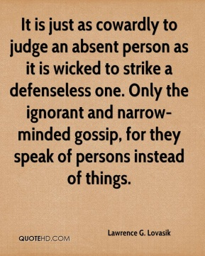 Lawrence G. Lovasik - It is just as cowardly to judge an absent person as it is wicked to strike a defenseless one. Only the ignorant and narrow-minded gossip, for they speak of persons instead of things.