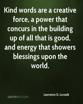 Kind words are a creative force, a power that concurs in the building up of all that is good, and energy that showers blessings upon the world.