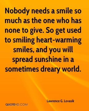 Nobody needs a smile so much as the one who has none to give. So get used to smiling heart-warming smiles, and you will spread sunshine in a sometimes dreary world.