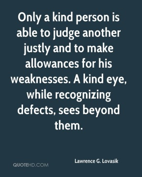 Lawrence G. Lovasik - Only a kind person is able to judge another justly and to make allowances for his weaknesses. A kind eye, while recognizing defects, sees beyond them.