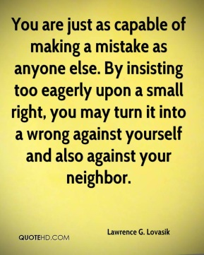 Lawrence G. Lovasik - You are just as capable of making a mistake as anyone else. By insisting too eagerly upon a small right, you may turn it into a wrong against yourself and also against your neighbor.
