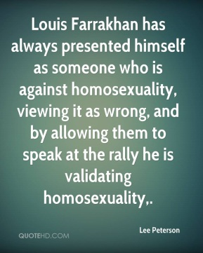 Louis Farrakhan has always presented himself as someone who is against homosexuality, viewing it as wrong, and by allowing them to speak at the rally he is validating homosexuality.