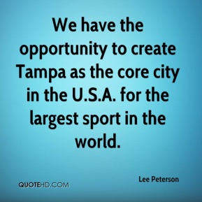 We have the opportunity to create Tampa as the core city in the U.S.A. for the largest sport in the world.
