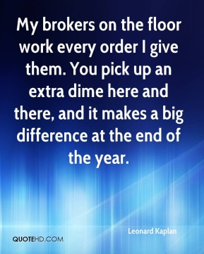 Leonard Kaplan  - My brokers on the floor work every order I give them. You pick up an extra dime here and there, and it makes a big difference at the end of the year.