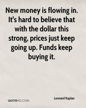 Leonard Kaplan  - New money is flowing in. It's hard to believe that with the dollar this strong, prices just keep going up. Funds keep buying it.