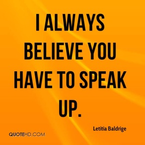 I always believe you have to speak up.