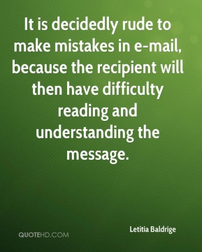 Letitia Baldrige  - It is decidedly rude to make mistakes in e-mail, because the recipient will then have difficulty reading and understanding the message.