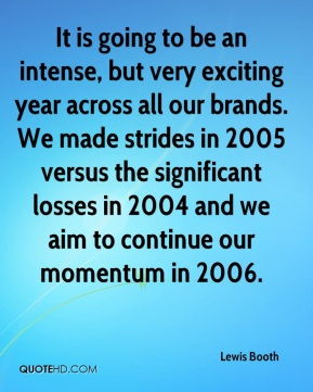 It is going to be an intense, but very exciting year across all our brands. We made strides in 2005 versus the significant losses in 2004 and we aim to continue our momentum in 2006.