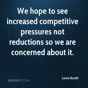 We hope to see increased competitive pressures not reductions so we are concerned about it.