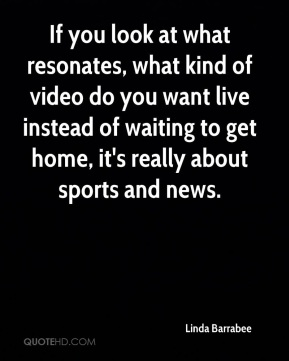 Linda Barrabee  - If you look at what resonates, what kind of video do you want live instead of waiting to get home, it's really about sports and news.