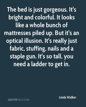 Linda Walker  - The bed is just gorgeous. It's bright and colorful. It looks like a whole bunch of mattresses piled up. But it's an optical illusion. It's really just fabric, stuffing, nails and a staple gun. It's so tall, you need a ladder to get in.