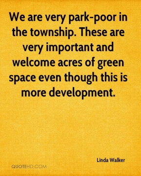 Linda Walker  - We are very park-poor in the township. These are very important and welcome acres of green space even though this is more development.