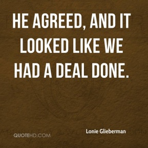 Lonie Glieberman  - He agreed, and it looked like we had a deal done.