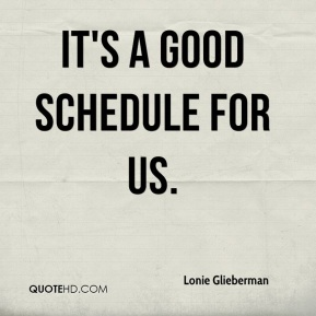 Lonie Glieberman  - It's a good schedule for us.