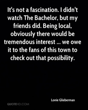 Lonie Glieberman  - It's not a fascination. I didn't watch The Bachelor, but my friends did. Being local, obviously there would be tremendous interest ... we owe it to the fans of this town to check out that possibility.