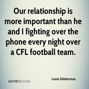 Lonie Glieberman  - Our relationship is more important than he and I fighting over the phone every night over a CFL football team.