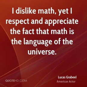 I dislike math, yet I respect and appreciate the fact that math is the language of the universe.