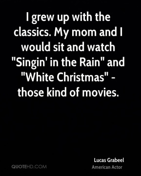 """I grew up with the classics. My mom and I would sit and watch """"Singin' in the Rain"""" and """"White Christmas"""" - those kind of movies."""
