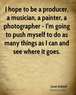 Lucas Grabeel - I hope to be a producer, a musician, a painter, a photographer - I'm going to push myself to do as many things as I can and see where it goes.