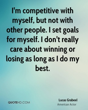 Lucas Grabeel - I'm competitive with myself, but not with other people. I set goals for myself. I don't really care about winning or losing as long as I do my best.