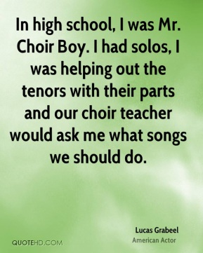 In high school, I was Mr. Choir Boy. I had solos, I was helping out the tenors with their parts and our choir teacher would ask me what songs we should do.