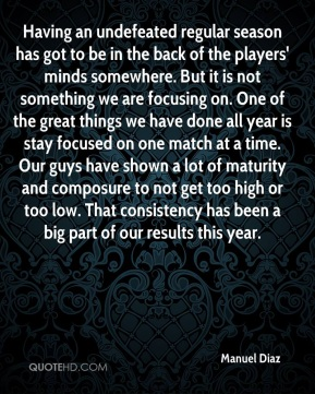 Having an undefeated regular season has got to be in the back of the players' minds somewhere. But it is not something we are focusing on. One of the great things we have done all year is stay focused on one match at a time. Our guys have shown a lot of maturity and composure to not get too high or too low. That consistency has been a big part of our results this year.