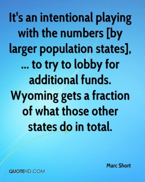 Marc Short  - It's an intentional playing with the numbers [by larger population states], ... to try to lobby for additional funds. Wyoming gets a fraction of what those other states do in total.