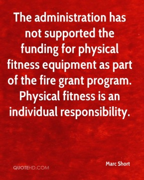 Marc Short  - The administration has not supported the funding for physical fitness equipment as part of the fire grant program. Physical fitness is an individual responsibility.