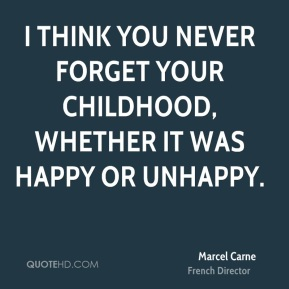 I think you never forget your childhood, whether it was happy or unhappy.