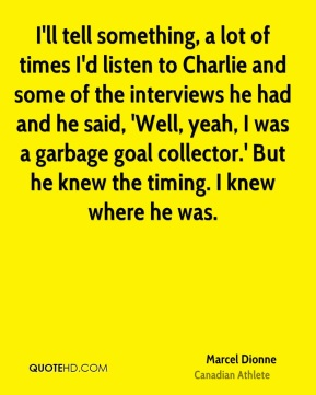 Marcel Dionne - I'll tell something, a lot of times I'd listen to Charlie and some of the interviews he had and he said, 'Well, yeah, I was a garbage goal collector.' But he knew the timing. I knew where he was.