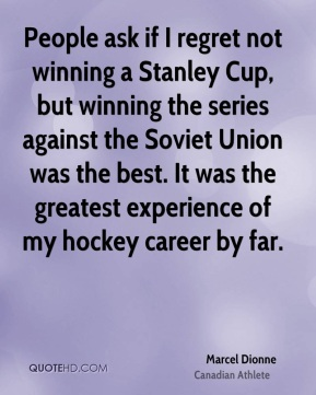 Marcel Dionne - People ask if I regret not winning a Stanley Cup, but winning the series against the Soviet Union was the best. It was the greatest experience of my hockey career by far.